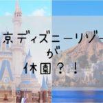 【休園】ディズニーランドが休園!?購入済みのチケット、年パスはどうなる?!